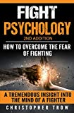 Fight Psychology: How To Overcome The Fear Of Fighting: A tremendous insight into the mind of a fighter (Combat Psychology, Mental Attitude, Mental Resilience, ... of Fighting, Self Defense Psychology)