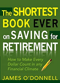 The Shortest Book Ever on Saving for Retirement: How to Make Every Dollar Count in any Financial Climate di [O'Donnell, James]