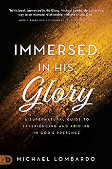 Immersed in His Glory: A Supernatural Guide to Experiencing and Abiding in God's Presence (English Edition) van [Lombardo, Michael]