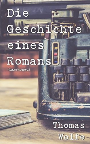 Die Geschichte eines Romans (Anmerkungen): (mit Biografie von Thomas Wolfe)