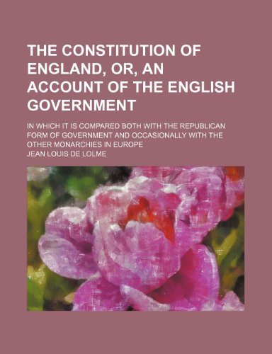 The Constitution of England, or, An account of the English government; in which it is compared both with the republican form of government and occasionally with the other monarchies in Europe