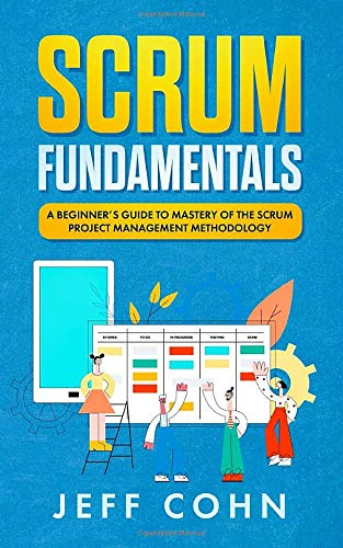 Scrum Fundamentals: A Beginner's Guide to Mastery of The Scrum Project Management Methodology (Scrum Mastery, Band 1)