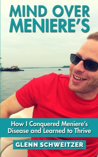 Mind Over Meniere's: How I Conquered Meniere's Disease and Learned to Thrive by Glenn Schweitzer (2015-08-25)