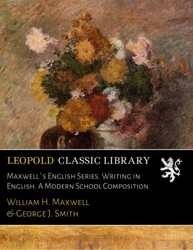 Maxwell`s English Series. Writing in English. A Modern School Composition por William H. Maxwell