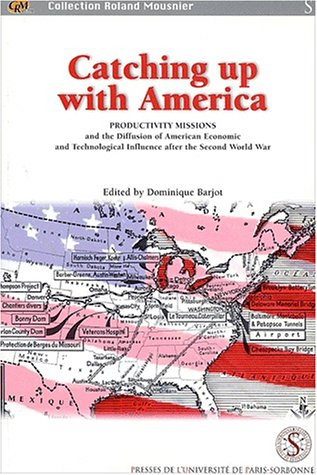 Catching up with America. Productivity missions and the Diffusion of American Economic and Technological Influence after the Second World War