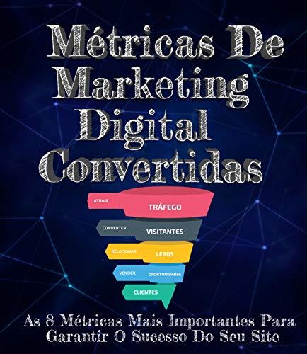 Métricas de Marketing Digital- Convertidas: As 8 Métricas Mais Importantes Para Garantir O Sucesso Do Seu Site (Portuguese Edition)