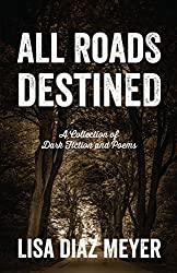 All Roads Destined: A Collection of Dark Fiction and Poems (English Edition)
