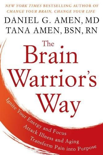 The Brain Warrior's Way: Ignite Your Energy and Focus, Attack Illness and Aging, Transform Pain into Purpose