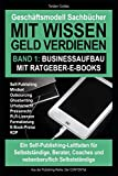 Geschäftsmodell Sachbücher – Mit Wissen Geld verdienen / Band 1: Businessaufbau mit Ratgeber-E-Books: Ein Self-Publishing-Leitfaden für Unternehmer, Berater, Coaches und nebenberuflich Selbstständige
