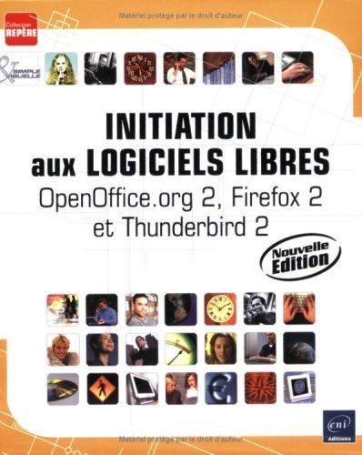 Initiation aux logiciels libres - Nouvelle édition - OpenOffice.org 2, Firefox 2 et Thunderbird 2 par Collectif