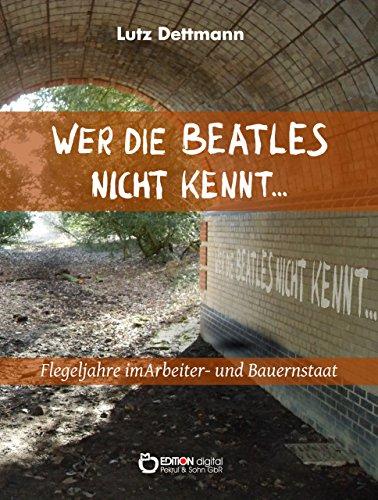 Wer die Beatles nicht kennt …: Flegeljahre im Arbeiter- und Bauernstaat (Jugendjahre im Arbeiter- und Bauernstaat)