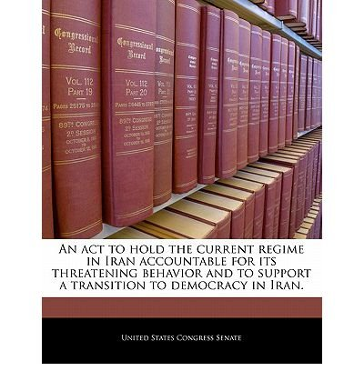 An ACT to Hold the Current Regime in Iran Accountable for Its Threatening Behavior and to Support a Transition to Democracy in Iran. (Paperback) - Common