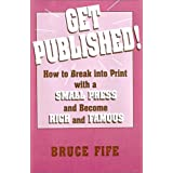 Get Published!: How to Break into Print With a Small Press and Become Rich and Famous