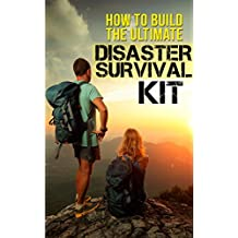 How To Build The Ultimate Disaster Survival Kit: What to Do When the Lights Go Out, What You Need to Stock, How to Survive Away from Home, What to Add to Pad Your Survival Kit (English Edition)