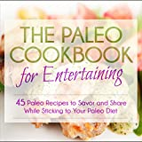 The Paleo Cookbook for Entertaining: 45 Paleo Recipes to Savor and Share While Sticking to Your Paleo Diet