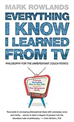 Everything I Know I Learned from TV: Philosophy for the Unrepentant Couch Potato by Mark Rowlands (2006-04-01)