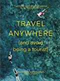 Travel Anywhere (and Avoid Being a Tourist): Travel Trends and Destination Inspiration for the Modern Adventurer