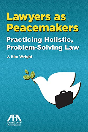 Lawyers as Peacemakers: Practicing Holistic, Problem-Solving Law por J. Kim Wright