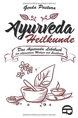 Ayurveda Heilkunde: Das Ayurveda Lehrbuch zur alternativen Medizin und Ernährung