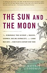 The Sun and the Moon: The Remarkable True Account of Hoaxers, Showmen, Dueling Journalists, and Lunar Man-Bats in Nineteenth-Century New York by Matthew Goodman (2010-05-17)