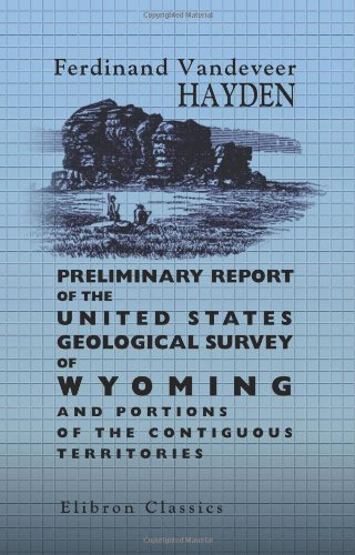 Preliminary Report of the United States Geological Survey of Wyoming, and portions of the contiguous territories: Being a Second annual report of progress. Edition of 1872
