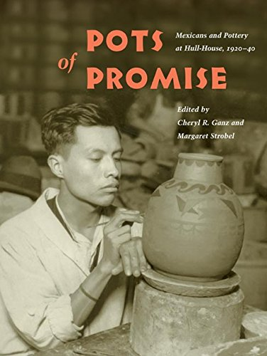 Pots of Promise: Mexicans and Pottery at Hull-House, 1920-40 (Latinos in Chicago and the Midwest) -