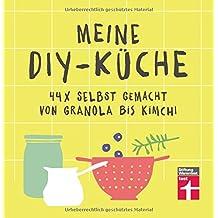 Meine DIY-Küche: 44 x selbstgemacht von Granola bis Kimchi | Gesunde Rezepte | Von Stiftung Warentest