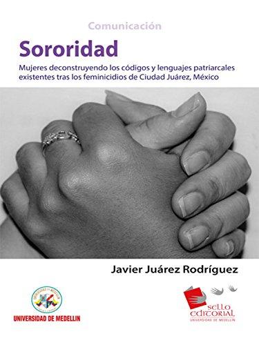 Sororidad: Mujeres deconstruyendo los códigos y lenguas patriarcales existentes tras los feminicidios de Ciudad Juárez, México