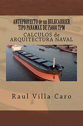 ANTEPROYECTO de un BULKCARRIER TIPO PANAMAX DE 75000 TPM: CALCULOS de ARQUITECTURA NAVAL (ANTEPROYECTO BULKCARRIER 75000 TPM nº 4) (Spanish Edition)