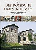 Der römische Limes in Hessen: Geschichte und Schauplätze des UNESCO-Welterbes - Margot Klee