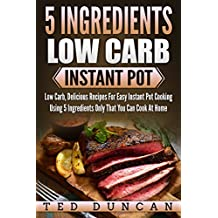 5 Ingredients Low Carb Instant Pot: Low Carb, Delicious Recipes For Easy Instant Pot Cooking Using 5 Ingredients Only That You Can Cook At Home (English Edition)