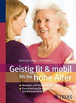 Geistig fit & mobil bis ins hohe Alter: Bewegung und Denken im hohen Alter fördern von [Jasper, Bettina M., Regelin, Petra]