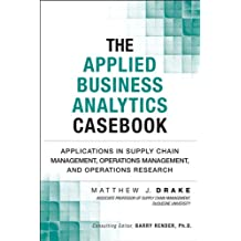 The Applied Business Analytics Casebook: Applications in Supply Chain Management, Operations Management, and Operations Research (FT Press Analytics)