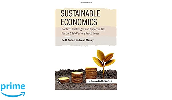 Sustainable Economics Context Challenges And Opportunities For The 21st Century Practitioner Amazoncouk Keith Skene Alan Murray 9781783531516 Books