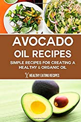 Avocado Oil Recipes: Simple Recipes For Creating A Healthy & Organic Oil