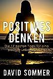 Positives Denken lernen: Wie Sie durch positives Denken mehr Selbstbewusstsein und Zufriedenheit erreichen (17 Tipps für eine positive Lebensführung)