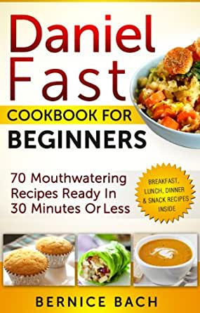 Daniel Fast Cookbook For Beginners 70 Mouthwatering Recipes Ready In 30 Minutes Or Less Breakfast Lunch Dinner Snack Recipes Inside