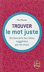 Dictionnaire des idées suggérées par les mots - Trouver le mot juste de Paul Rouaix