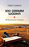 100 Gramm Wodka: Auf Spurensuche in Russland - Fredy Gareis