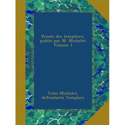 Procès des templiers, publié par M. Michelet Volume 1