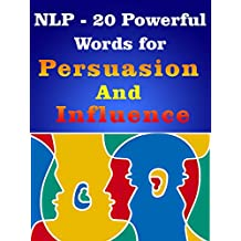 NLP- Learn 20 Powerful Words for Influence & Persuasion: NLP- Learn 20 Powerful Words for Influence & Persuasion Using Powerful NLP Techniques (Persuasion & Influence Book 1) (English Edition)