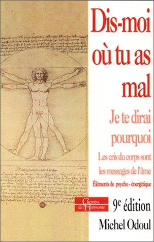 Dis-moi où tu as mal, je te dirai pourquoi... Les cris du corps sont des messages de l'âme, éléments de psycho-énergétique, 5ème édition par Michel Odoul