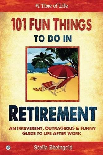 101 Fun things to do in retirement: An Irreverent, Outrageous & Funny Guide to Life After Work