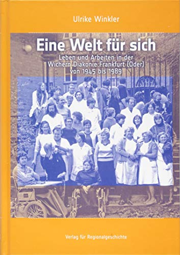 Eine Welt für sich: Leben und Arbeiten in der Wichern Diakonie Frankfurt (Oder) von 1945 bis 1989 (Schriften des Instituts für Diakonie- und Sozialgeschichte an der Kirchlichen Hochschule Bethel)