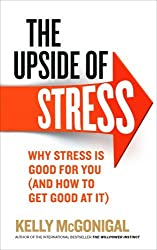 The Upside of Stress: Why stress is good for you (and how to get good at it) by Kelly McGonigal (2015-05-07)