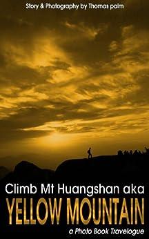 Climb Mt Huangshan aka Yellow Mountain (a Photo Book Travelogue 1) (English Edition) di [Palm, Thomas]