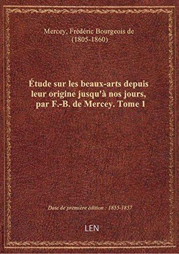 tude sur les beaux-arts depuis leur origine jusqu' nos jours, par F.-B. de Mercey. Tome 1