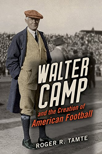 Walter Camp and the Creation of American Football (English Edition) por Roger R Tamte