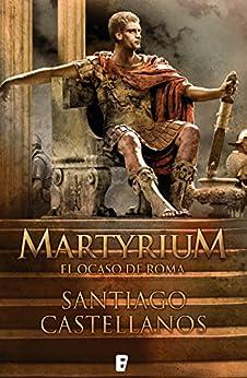 Martyrium: El ocaso de Roma de [Castellanos, Santiago]