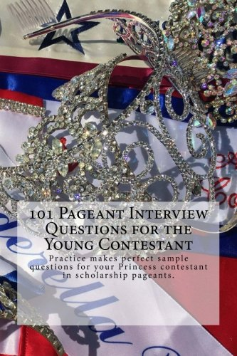101 Pageant Interview Questions for the Young Contestant: Practice makes perfect sample questions for your Princess contestant in scholarship pageants.: Volume 1